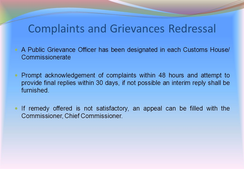 Complaints and Grievances Redressal A Public Grievance Officer has been designated in each Customs House/ Commissionerate Prompt acknowledgement of co