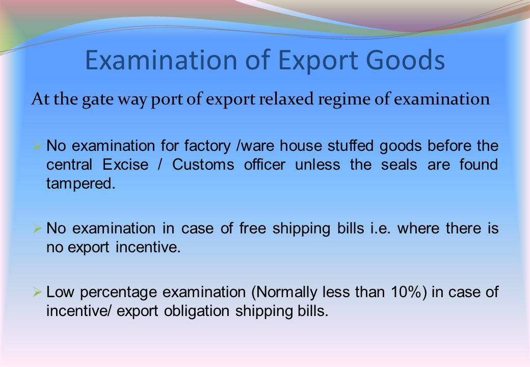 Examination of Export Goods At the gate way port of export relaxed regime of examination  No examination for factory /ware house stuffed goods before