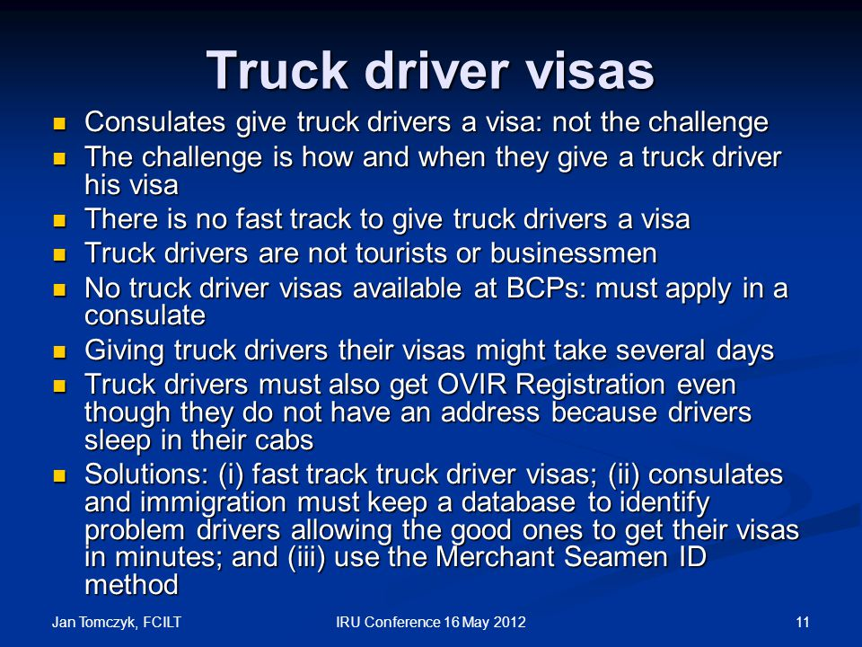 Jan Tomczyk, FCILT 11IRU Conference 16 May 2012 Truck driver visas Consulates give truck drivers a visa: not the challenge Consulates give truck drivers a visa: not the challenge The challenge is how and when they give a truck driver his visa The challenge is how and when they give a truck driver his visa There is no fast track to give truck drivers a visa There is no fast track to give truck drivers a visa Truck drivers are not tourists or businessmen Truck drivers are not tourists or businessmen No truck driver visas available at BCPs: must apply in a consulate No truck driver visas available at BCPs: must apply in a consulate Giving truck drivers their visas might take several days Giving truck drivers their visas might take several days Truck drivers must also get OVIR Registration even though they do not have an address because drivers sleep in their cabs Truck drivers must also get OVIR Registration even though they do not have an address because drivers sleep in their cabs Solutions: (i) fast track truck driver visas; (ii) consulates and immigration must keep a database to identify problem drivers allowing the good ones to get their visas in minutes; and (iii) use the Merchant Seamen ID method Solutions: (i) fast track truck driver visas; (ii) consulates and immigration must keep a database to identify problem drivers allowing the good ones to get their visas in minutes; and (iii) use the Merchant Seamen ID method
