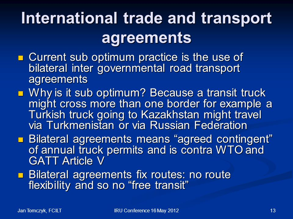 Jan Tomczyk, FCILT 13IRU Conference 16 May 2012 International trade and transport agreements Current sub optimum practice is the use of bilateral inter governmental road transport agreements Current sub optimum practice is the use of bilateral inter governmental road transport agreements Why is it sub optimum.