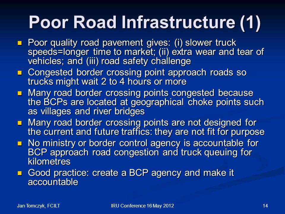 Jan Tomczyk, FCILT 14IRU Conference 16 May 2012 Poor Road Infrastructure (1) Poor Road Infrastructure (1) Poor quality road pavement gives: (i) slower truck speeds=longer time to market; (ii) extra wear and tear of vehicles; and (iii) road safety challenge Poor quality road pavement gives: (i) slower truck speeds=longer time to market; (ii) extra wear and tear of vehicles; and (iii) road safety challenge Congested border crossing point approach roads so trucks might wait 2 to 4 hours or more Congested border crossing point approach roads so trucks might wait 2 to 4 hours or more Many road border crossing points congested because the BCPs are located at geographical choke points such as villages and river bridges Many road border crossing points congested because the BCPs are located at geographical choke points such as villages and river bridges Many road border crossing points are not designed for the current and future traffics: they are not fit for purpose Many road border crossing points are not designed for the current and future traffics: they are not fit for purpose No ministry or border control agency is accountable for BCP approach road congestion and truck queuing for kilometres No ministry or border control agency is accountable for BCP approach road congestion and truck queuing for kilometres Good practice: create a BCP agency and make it accountable Good practice: create a BCP agency and make it accountable