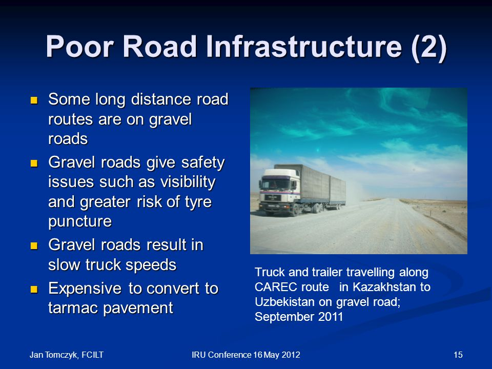 Jan Tomczyk, FCILT 15IRU Conference 16 May 2012 Poor Road Infrastructure (2) Some long distance road routes are on gravel roads Some long distance road routes are on gravel roads Gravel roads give safety issues such as visibility and greater risk of tyre puncture Gravel roads give safety issues such as visibility and greater risk of tyre puncture Gravel roads result in slow truck speeds Gravel roads result in slow truck speeds Expensive to convert to tarmac pavement Expensive to convert to tarmac pavement Truck and trailer travelling along CAREC route in Kazakhstan to Uzbekistan on gravel road; September 2011