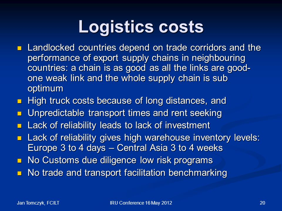 Jan Tomczyk, FCILT 20IRU Conference 16 May 2012 Logistics costs Landlocked countries depend on trade corridors and the performance of export supply chains in neighbouring countries: a chain is as good as all the links are good- one weak link and the whole supply chain is sub optimum Landlocked countries depend on trade corridors and the performance of export supply chains in neighbouring countries: a chain is as good as all the links are good- one weak link and the whole supply chain is sub optimum High truck costs because of long distances, and High truck costs because of long distances, and Unpredictable transport times and rent seeking Unpredictable transport times and rent seeking Lack of reliability leads to lack of investment Lack of reliability leads to lack of investment Lack of reliability gives high warehouse inventory levels: Europe 3 to 4 days – Central Asia 3 to 4 weeks Lack of reliability gives high warehouse inventory levels: Europe 3 to 4 days – Central Asia 3 to 4 weeks No Customs due diligence low risk programs No Customs due diligence low risk programs No trade and transport facilitation benchmarking No trade and transport facilitation benchmarking
