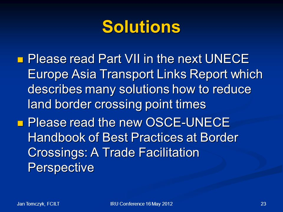 Jan Tomczyk, FCILT 23IRU Conference 16 May 2012 Solutions Please read Part VII in the next UNECE Europe Asia Transport Links Report which describes many solutions how to reduce land border crossing point times Please read Part VII in the next UNECE Europe Asia Transport Links Report which describes many solutions how to reduce land border crossing point times Please read the new OSCE-UNECE Handbook of Best Practices at Border Crossings: A Trade Facilitation Perspective Please read the new OSCE-UNECE Handbook of Best Practices at Border Crossings: A Trade Facilitation Perspective