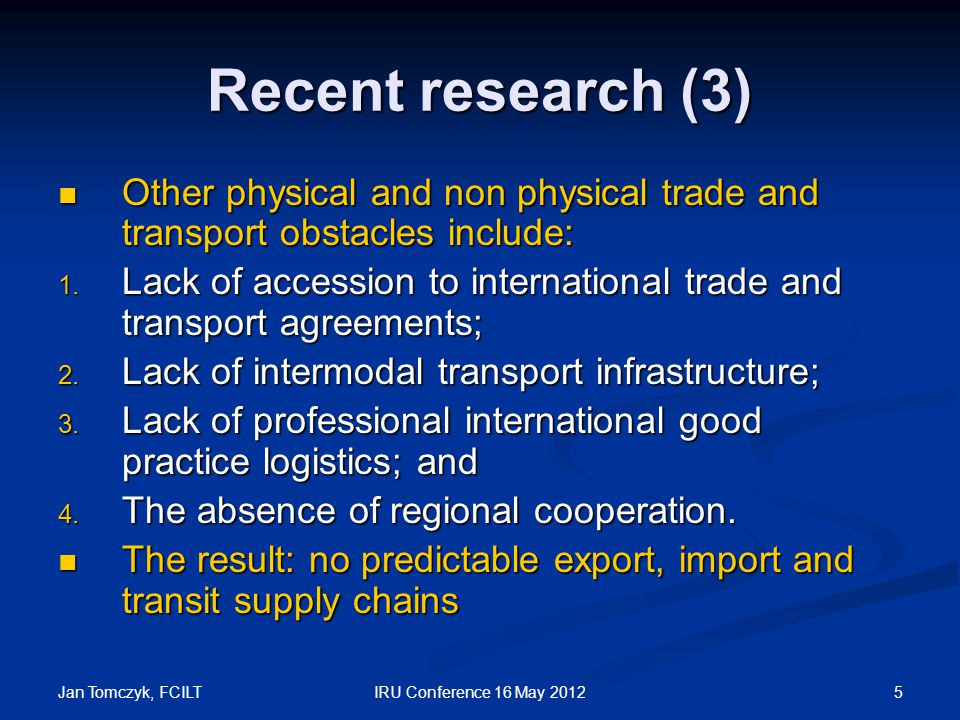 Jan Tomczyk, FCILT 5IRU Conference 16 May 2012 Recent research (3) Other physical and non physical trade and transport obstacles include: Other physical and non physical trade and transport obstacles include: 1.