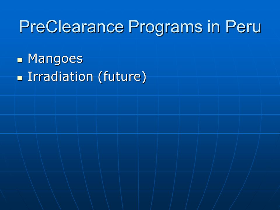 PreClearance Programs in Peru Mangoes Mangoes Irradiation (future) Irradiation (future)