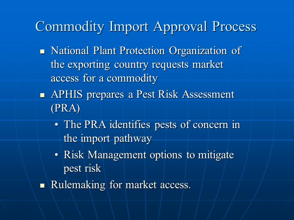 Commodity Import Approval Process National Plant Protection Organization of the exporting country requests market access for a commodity National Plant Protection Organization of the exporting country requests market access for a commodity APHIS prepares a Pest Risk Assessment (PRA) APHIS prepares a Pest Risk Assessment (PRA) The PRA identifies pests of concern in the import pathwayThe PRA identifies pests of concern in the import pathway Risk Management options to mitigate pest riskRisk Management options to mitigate pest risk Rulemaking for market access.