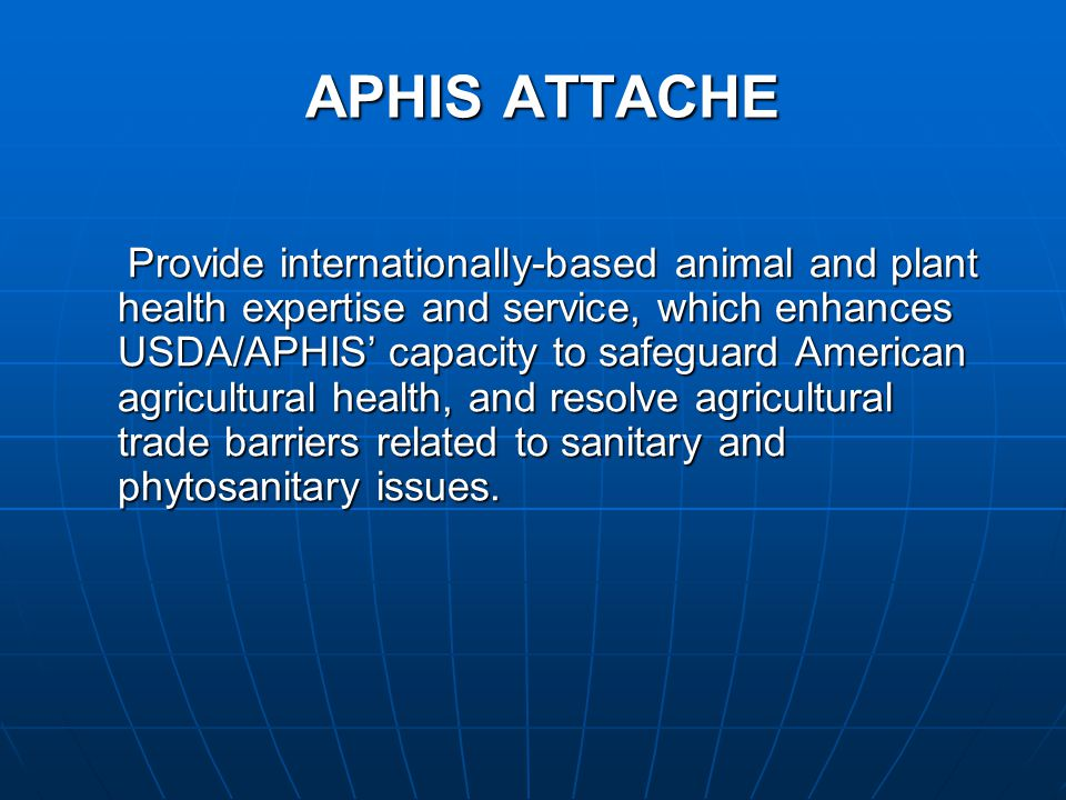 APHIS ATTACHE Provide internationally-based animal and plant health expertise and service, which enhances USDA/APHIS' capacity to safeguard American agricultural health, and resolve agricultural trade barriers related to sanitary and phytosanitary issues.