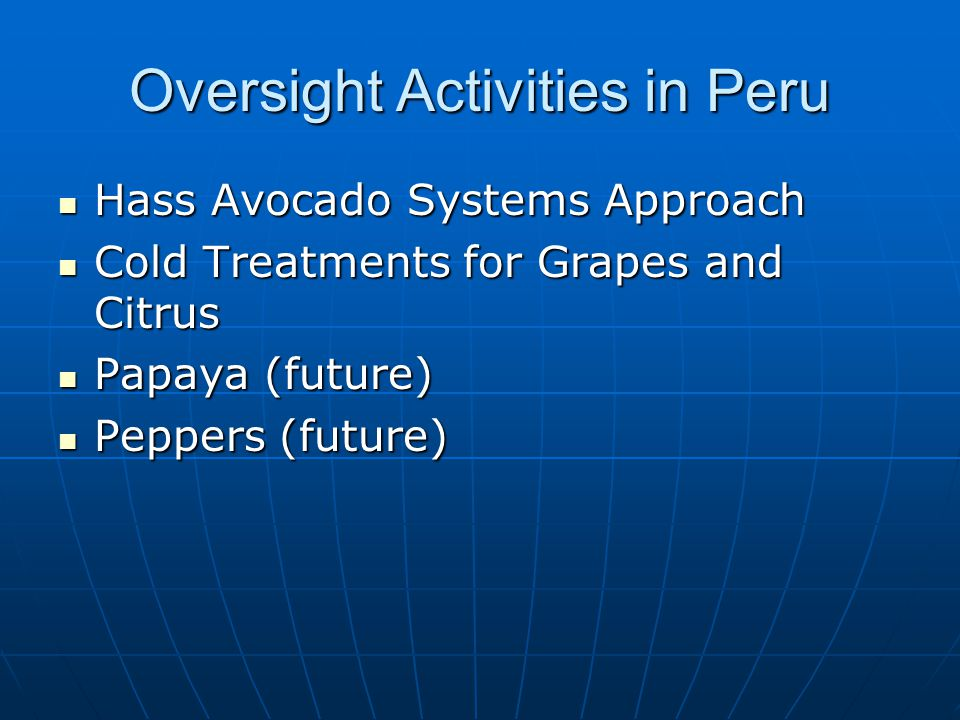 Oversight Activities in Peru Hass Avocado Systems Approach Hass Avocado Systems Approach Cold Treatments for Grapes and Citrus Cold Treatments for Grapes and Citrus Papaya (future) Papaya (future) Peppers (future) Peppers (future)