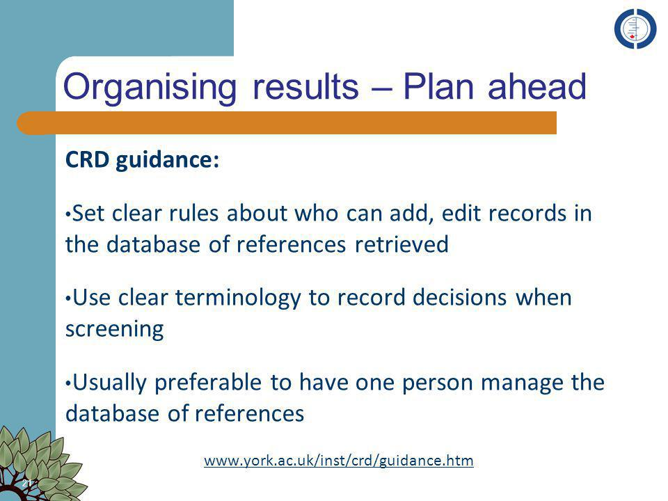 Organising results – Plan ahead CRD guidance: Set clear rules about who can add, edit records in the database of references retrieved Use clear termin