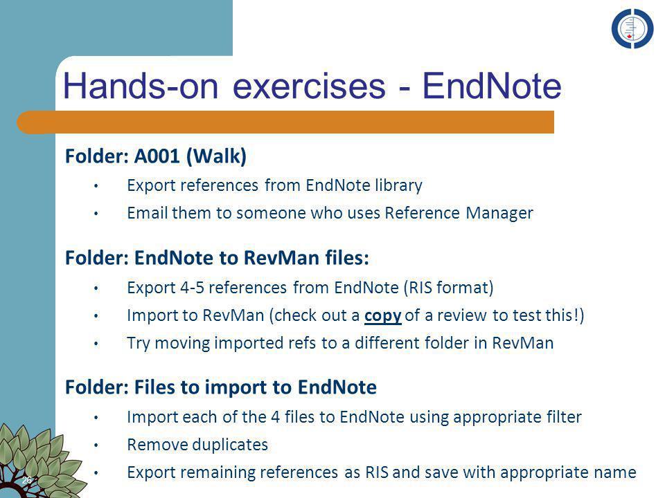 Hands-on exercises - EndNote Folder: A001 (Walk) Export references from EndNote library Email them to someone who uses Reference Manager Folder: EndNo