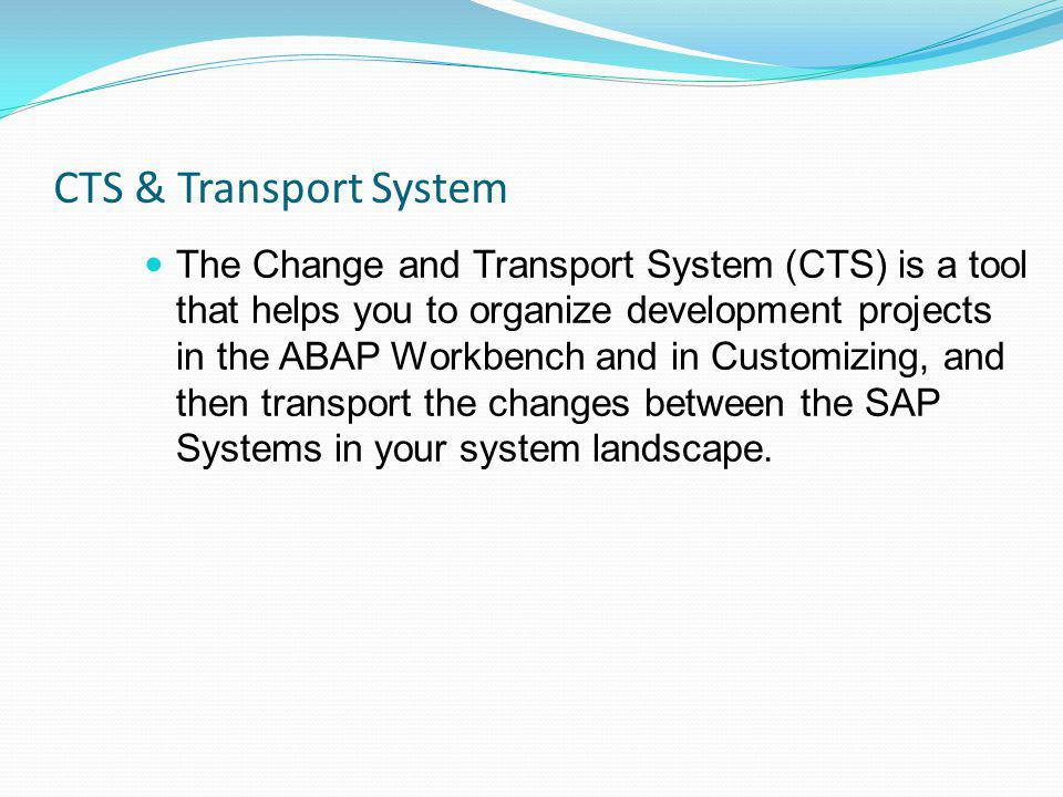 CTS & Transport System The Change and Transport System (CTS) is a tool that helps you to organize development projects in the ABAP Workbench and in Cu