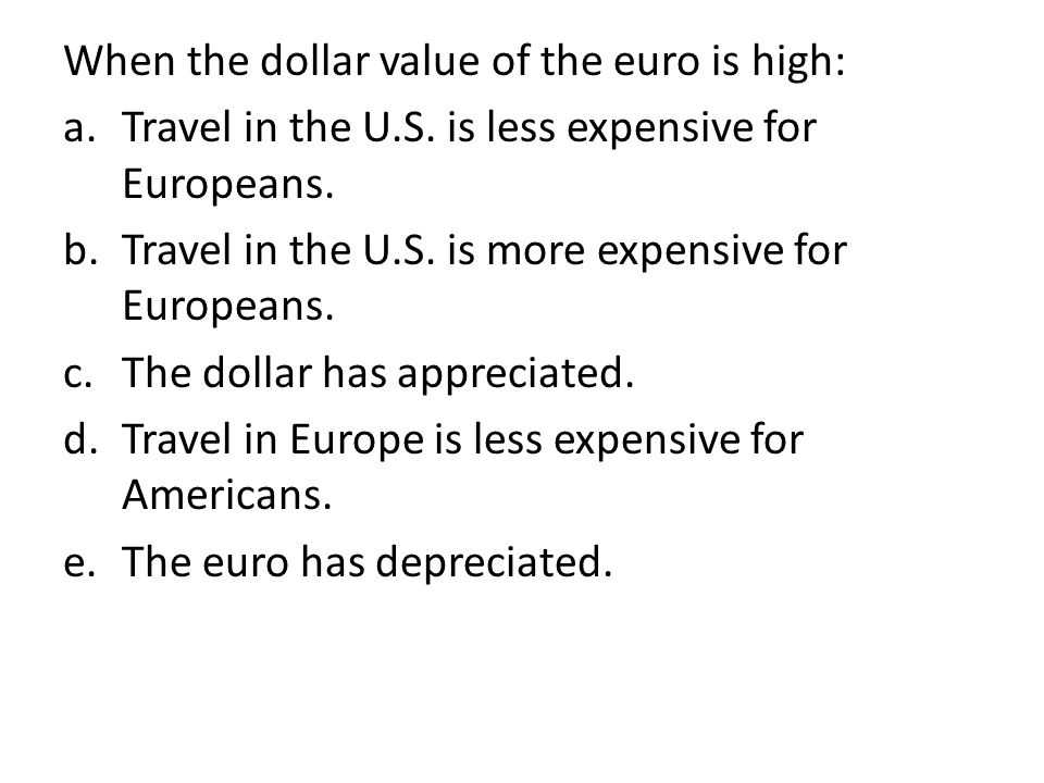 When the dollar value of the euro is high: a.Travel in the U.S.