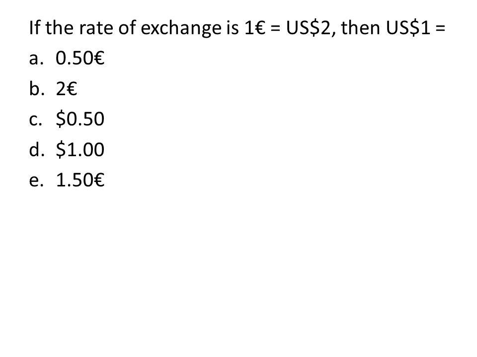 If the rate of exchange is 1€ = US$2, then US$1 = a.0.50€ b.2€ c.$0.50 d.$1.00 e.1.50€