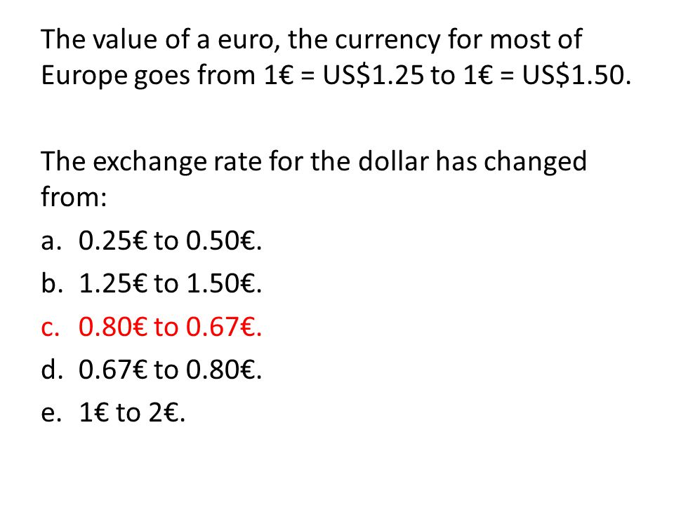 The value of a euro, the currency for most of Europe goes from 1€ = US$1.25 to 1€ = US$1.50.