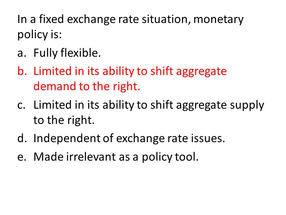 In a fixed exchange rate situation, monetary policy is: a.Fully flexible.