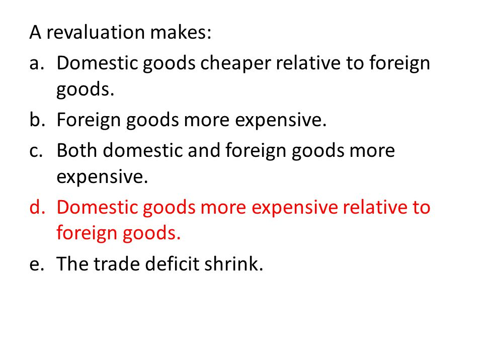 A revaluation makes: a.Domestic goods cheaper relative to foreign goods.