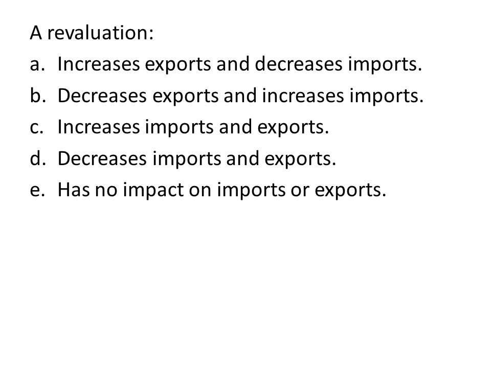 A revaluation: a.Increases exports and decreases imports.