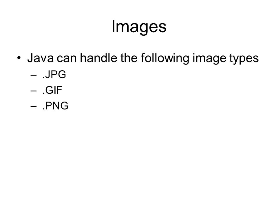 Images Java can handle the following image types –.JPG –.GIF –.PNG