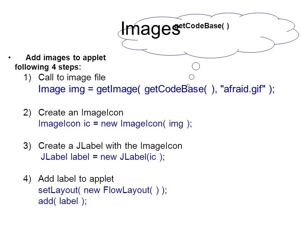 getCodeBase( ) Images Add images to applet following 4 steps: 1)Call to image file Image img = getImage( getCodeBase( ), afraid.gif ); 2)Create an ImageIcon ImageIcon ic = new ImageIcon( img ); 3)Create a JLabel with the ImageIcon JLabel label = new JLabel(ic ); 4)Add label to applet setLayout( new FlowLayout( ) ); add( label );