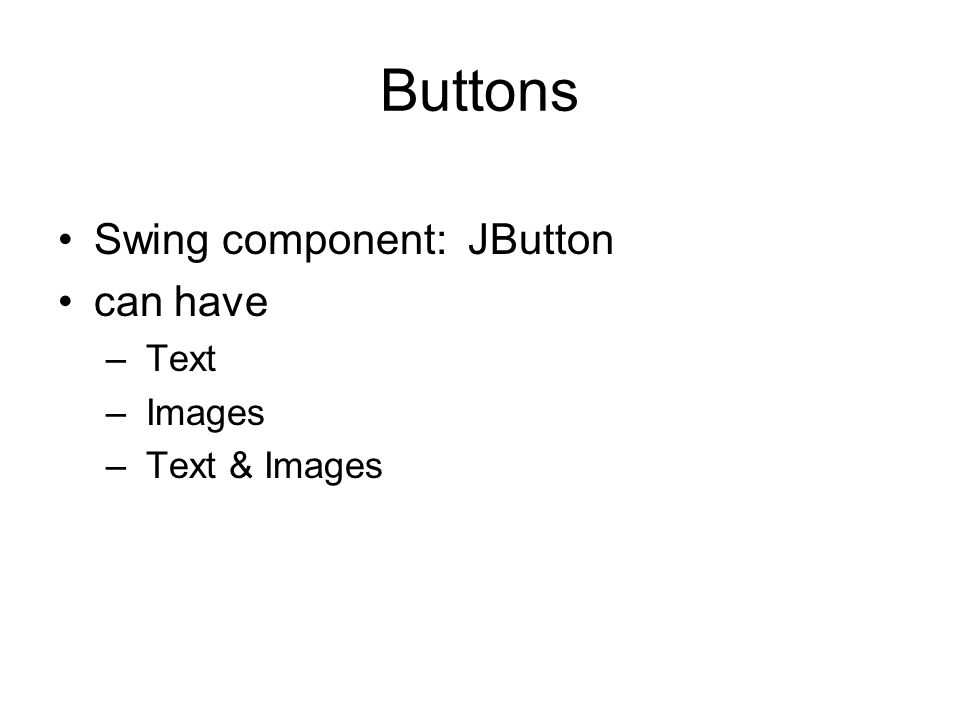 Buttons Swing component: JButton can have – Text – Images – Text & Images