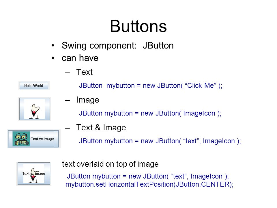 Buttons Swing component: JButton can have – Text JButton mybutton = new JButton( Click Me ); – Image JButton mybutton = new JButton( ImageIcon ); – Text & Image JButton mybutton = new JButton( text , ImageIcon ); text overlaid on top of image JButton mybutton = new JButton( text , ImageIcon ); mybutton.setHorizontalTextPosition(JButton.CENTER);