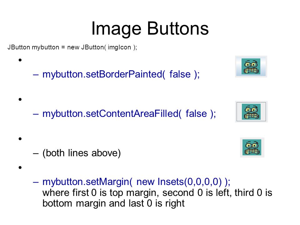 Image Buttons –mybutton.setBorderPainted( false ); –mybutton.setContentAreaFilled( false ); –(both lines above) –mybutton.setMargin( new Insets(0,0,0,0) ); where first 0 is top margin, second 0 is left, third 0 is bottom margin and last 0 is right JButton mybutton = new JButton( imgIcon );