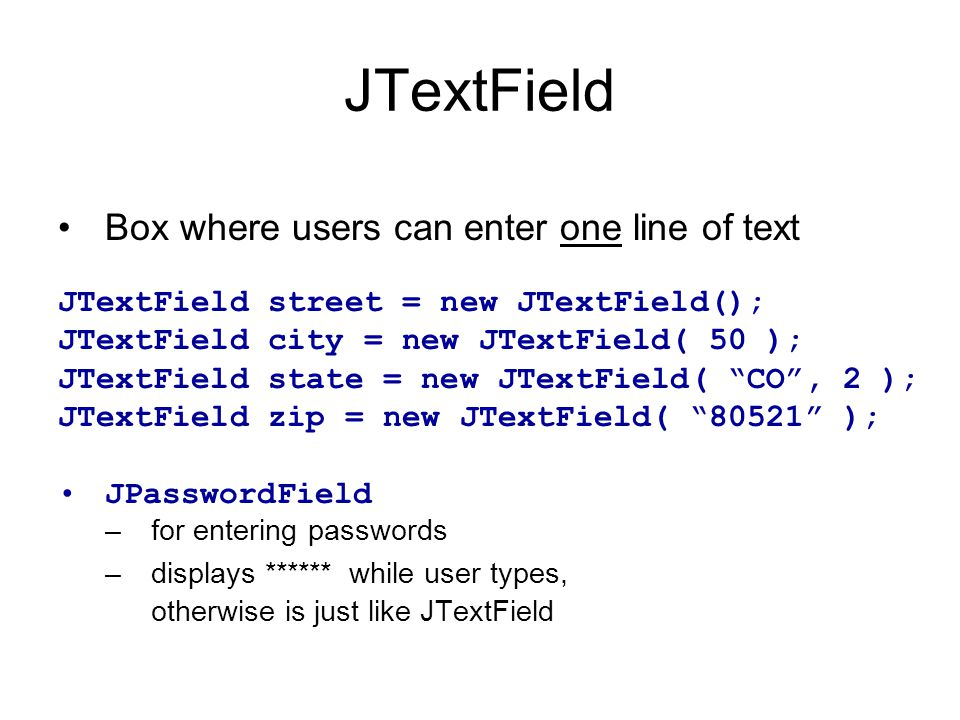 Box where users can enter one line of text JTextField street = new JTextField(); JTextField city = new JTextField( 50 ); JTextField state = new JTextField( CO , 2 ); JTextField zip = new JTextField( 80521 ); JPasswordField –for entering passwords –displays ****** while user types, otherwise is just like JTextField