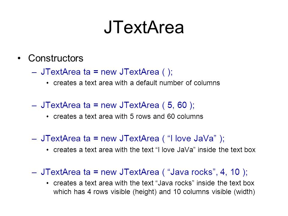 JTextArea Constructors –JTextArea ta = new JTextArea ( ); creates a text area with a default number of columns –JTextArea ta = new JTextArea ( 5, 60 ); creates a text area with 5 rows and 60 columns –JTextArea ta = new JTextArea ( I love JaVa ); creates a text area with the text I love JaVa inside the text box –JTextArea ta = new JTextArea ( Java rocks , 4, 10 ); creates a text area with the text Java rocks inside the text box which has 4 rows visible (height) and 10 columns visible (width)