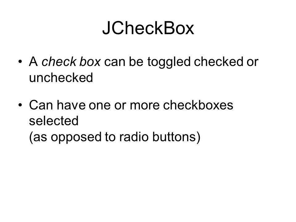 A check box can be toggled checked or unchecked Can have one or more checkboxes selected (as opposed to radio buttons)