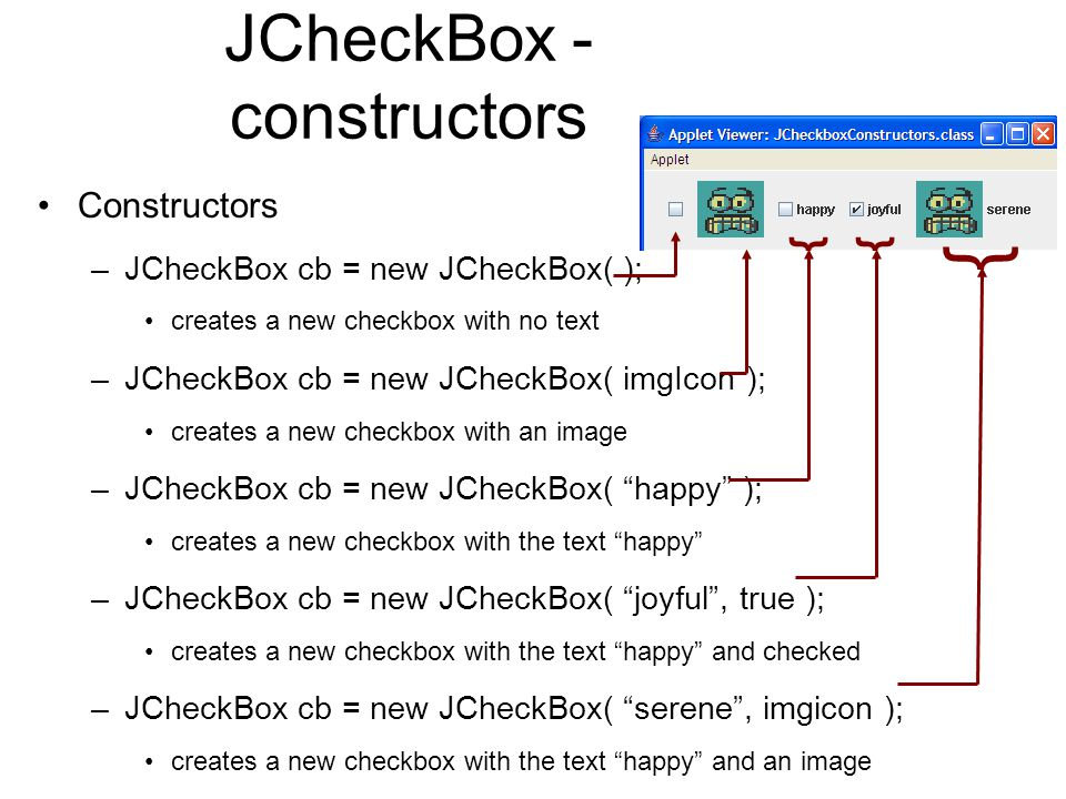 JCheckBox - constructors Constructors –JCheckBox cb = new JCheckBox( ); creates a new checkbox with no text –JCheckBox cb = new JCheckBox( imgIcon ); creates a new checkbox with an image –JCheckBox cb = new JCheckBox( happy ); creates a new checkbox with the text happy –JCheckBox cb = new JCheckBox( joyful , true ); creates a new checkbox with the text happy and checked –JCheckBox cb = new JCheckBox( serene , imgicon ); creates a new checkbox with the text happy and an image }} }