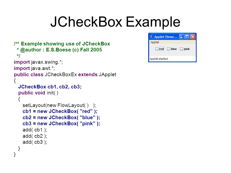 JCheckBox Example /** Example showing use of JCheckBox * @author : E.S.Boese (c) Fall 2005 */ import javax.swing.*; import java.awt.*; public class JCheckBoxEx extends JApplet { JCheckBox cb1, cb2, cb3; public void init( ) { setLayout(new FlowLayout( ) ); cb1 = new JCheckBox( red ); cb2 = new JCheckBox( blue ); cb3 = new JCheckBox( pink ); add( cb1 ); add( cb2 ); add( cb3 ); }