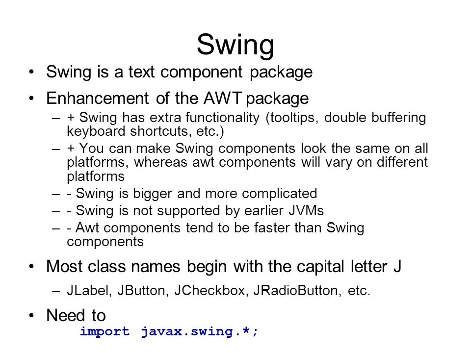 Swing Swing is a text component package Enhancement of the AWT package –+ Swing has extra functionality (tooltips, double buffering keyboard shortcuts, etc.) –+ You can make Swing components look the same on all platforms, whereas awt components will vary on different platforms –- Swing is bigger and more complicated –- Swing is not supported by earlier JVMs –- Awt components tend to be faster than Swing components Most class names begin with the capital letter J –JLabel, JButton, JCheckbox, JRadioButton, etc.