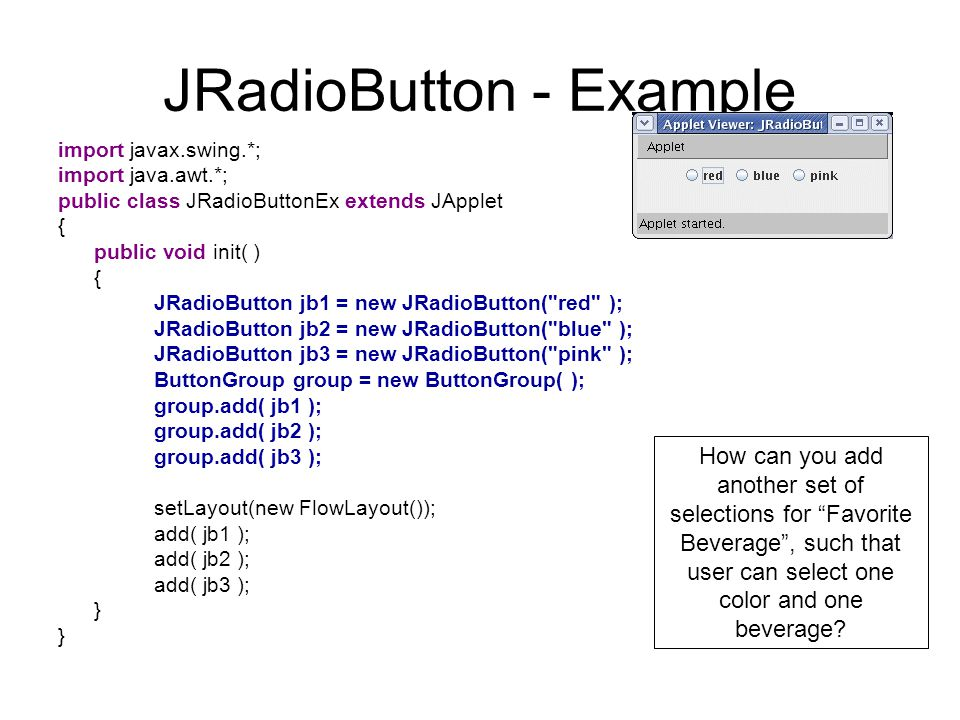 JRadioButton - Example import javax.swing.*; import java.awt.*; public class JRadioButtonEx extends JApplet { public void init( ) { JRadioButton jb1 = new JRadioButton( red ); JRadioButton jb2 = new JRadioButton( blue ); JRadioButton jb3 = new JRadioButton( pink ); ButtonGroup group = new ButtonGroup( ); group.add( jb1 ); group.add( jb2 ); group.add( jb3 ); setLayout(new FlowLayout()); add( jb1 ); add( jb2 ); add( jb3 ); } How can you add another set of selections for Favorite Beverage , such that user can select one color and one beverage