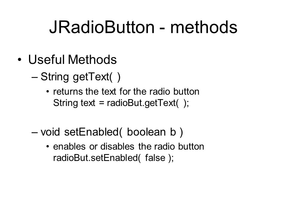 JRadioButton - methods Useful Methods –String getText( ) returns the text for the radio button String text = radioBut.getText( ); –void setEnabled( boolean b ) enables or disables the radio button radioBut.setEnabled( false );