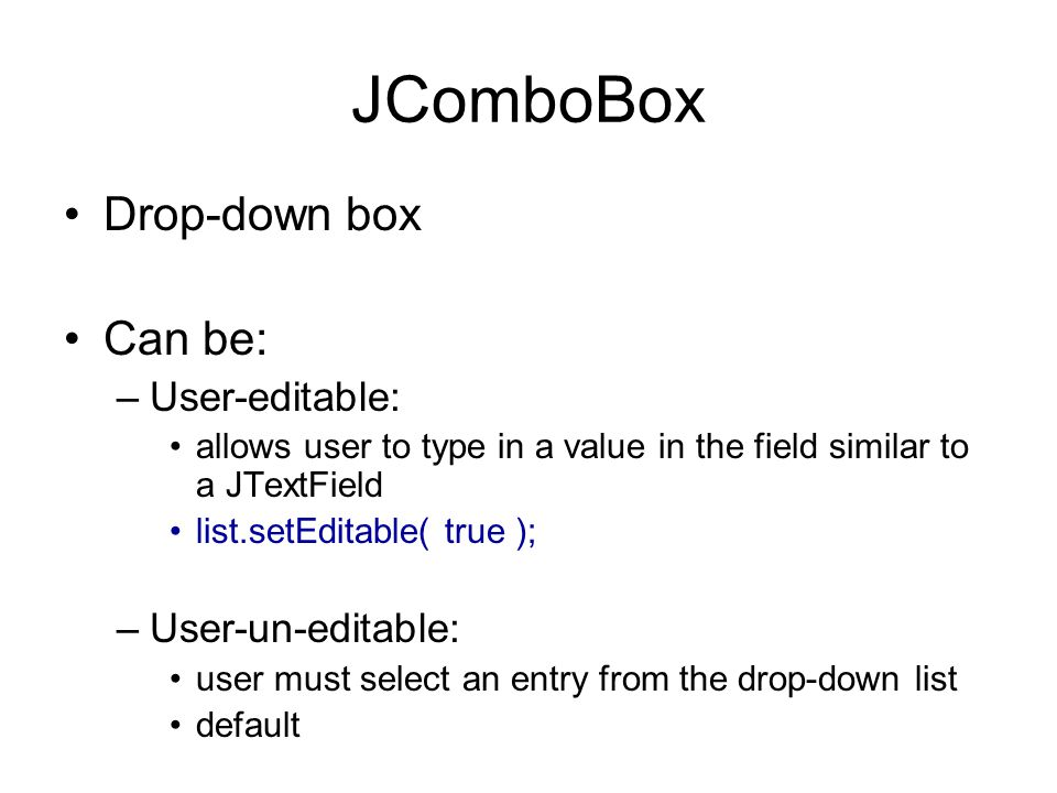 Drop-down box Can be: –User-editable: allows user to type in a value in the field similar to a JTextField list.setEditable( true ); –User-un-editable: user must select an entry from the drop-down list default