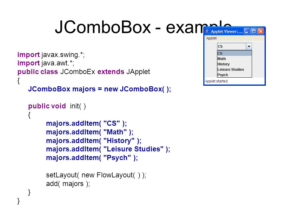 JComboBox - example import javax.swing.*; import java.awt.*; public class JComboEx extends JApplet { JComboBox majors = new JComboBox( ); public void init( ) { majors.addItem( CS ); majors.addItem( Math ); majors.addItem( History ); majors.addItem( Leisure Studies ); majors.addItem( Psych ); setLayout( new FlowLayout( ) ); add( majors ); }