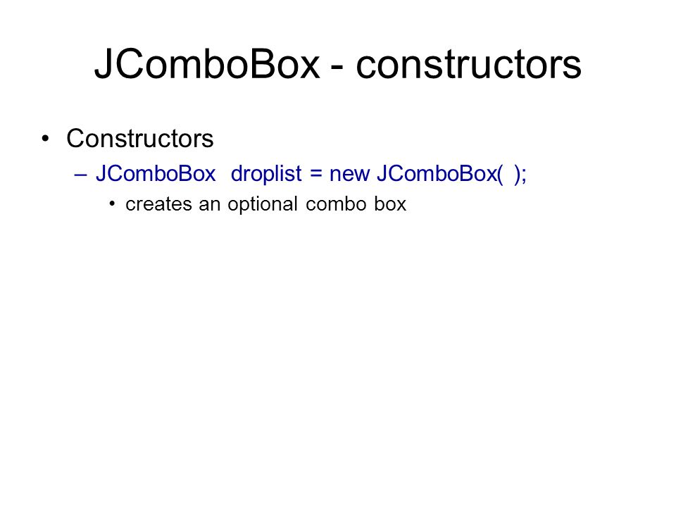 JComboBox - constructors Constructors –JComboBox droplist = new JComboBox( ); creates an optional combo box