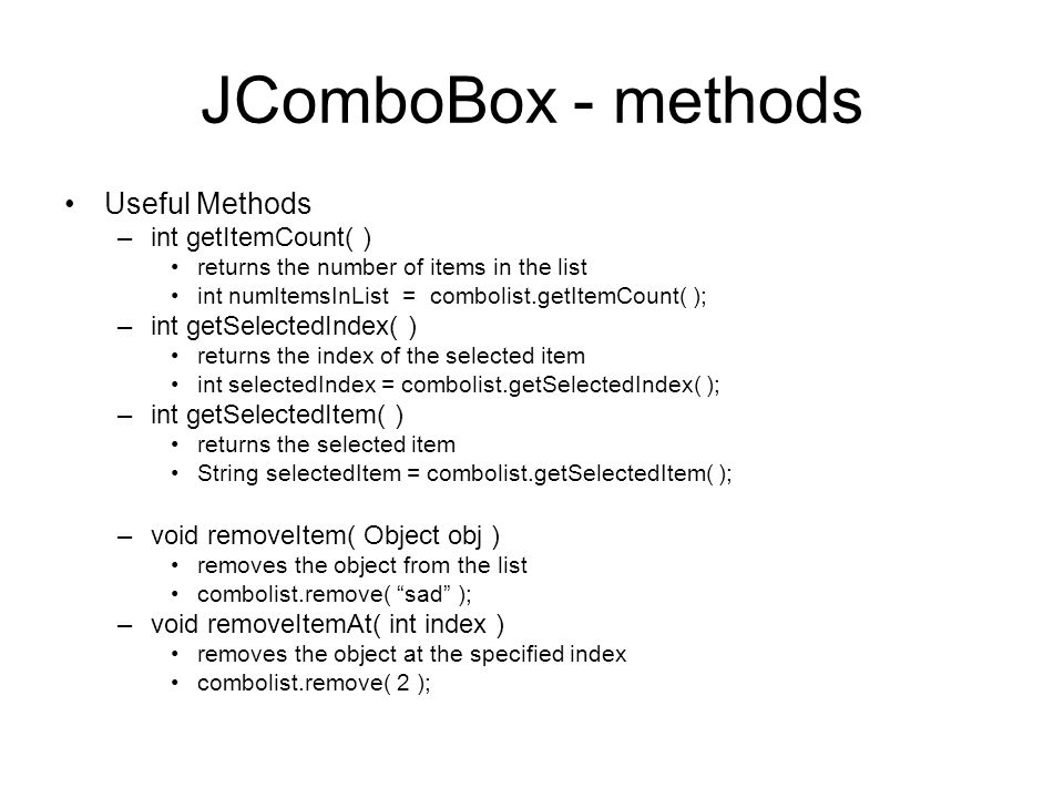 JComboBox - methods Useful Methods –int getItemCount( ) returns the number of items in the list int numItemsInList = combolist.getItemCount( ); –int getSelectedIndex( ) returns the index of the selected item int selectedIndex = combolist.getSelectedIndex( ); –int getSelectedItem( ) returns the selected item String selectedItem = combolist.getSelectedItem( ); –void removeItem( Object obj ) removes the object from the list combolist.remove( sad ); –void removeItemAt( int index ) removes the object at the specified index combolist.remove( 2 );