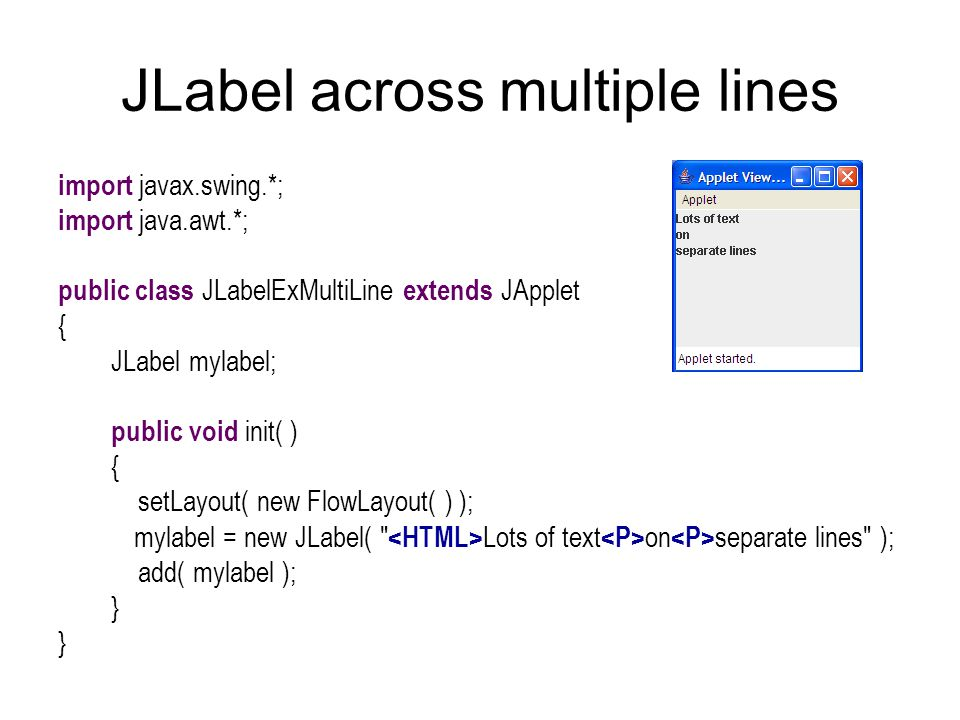 JLabel across multiple lines import javax.swing.*; import java.awt.*; public class JLabelExMultiLine extends JApplet { JLabel mylabel; public void init( ) { setLayout( new FlowLayout( ) ); mylabel = new JLabel( Lots of text on separate lines ); add( mylabel ); }