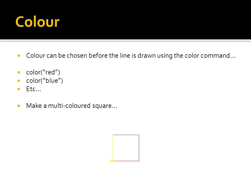 Colour  Colour can be chosen before the line is drawn using the color command…  color( red )  color( blue )  Etc…  Make a multi-coloured square…