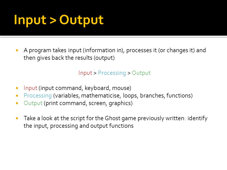 Input > Output  A program takes input (information in), processes it (or changes it) and then gives back the results (output) Input > Processing > Output  Input (input command, keyboard, mouse)  Processing (variables, mathematicise, loops, branches, functions)  Output (print command, screen, graphics)  Take a look at the script for the Ghost game previously written: identify the input, processing and output functions