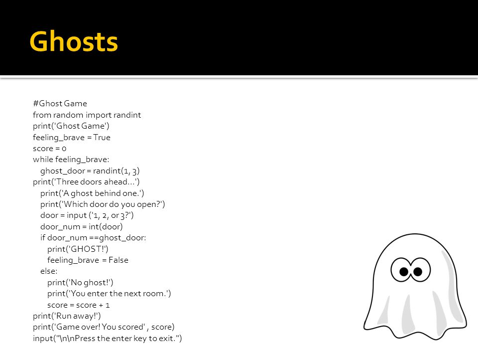 Ghosts #Ghost Game from random import randint print( Ghost Game ) Output > print is used to display information feeling_brave = True score = 0 Processing > variables keep track of the score while feeling_brave: ghost_door = randint(1, 3) Processing > variables keep track of the score print( Three doors ahead... ) print( A ghost behind one. ) print( Which door do you open? ) door = input ( 1, 2, or 3? )Input > taken from the keyboard door_num = int(door) if door_num ==ghost_door: print( GHOST! ) feeling_brave = False else: print( No ghost! ) print( You enter the next room. ) score = score + 1 print( Run away! ) print( Game over.