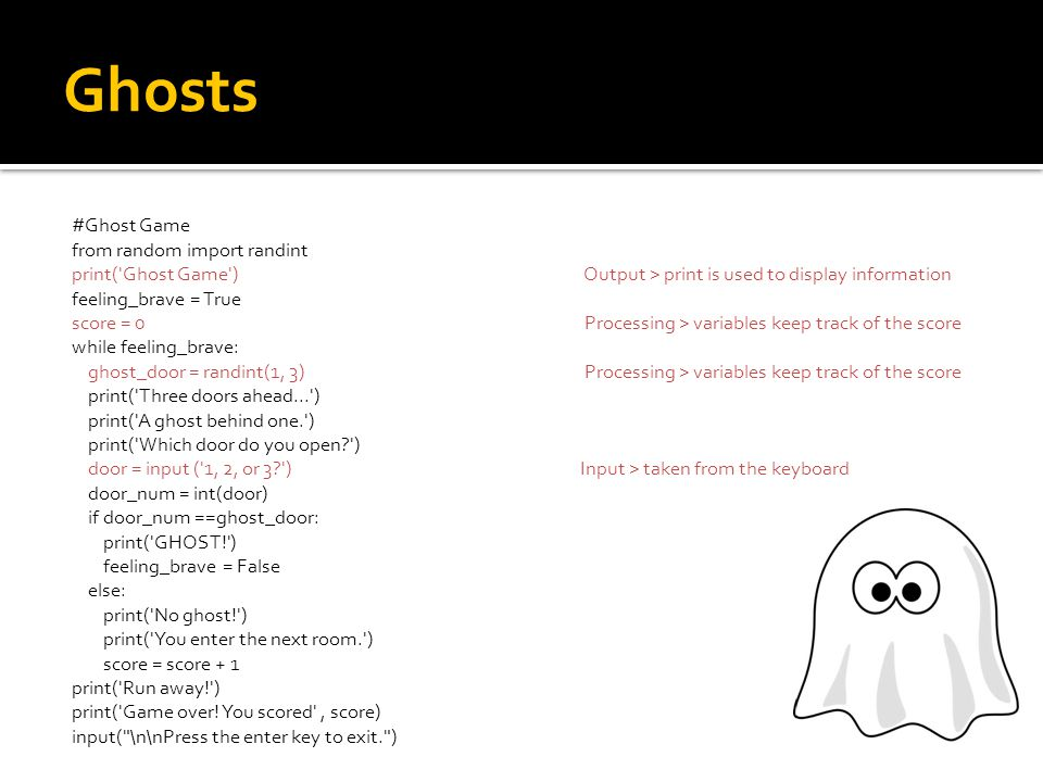 Ghosts #Ghost Game from random import randint print( Ghost Game ) Output > print is used to display information feeling_brave = True score = 0 Processing > variables keep track of the score while feeling_brave: ghost_door = randint(1, 3) Processing > variables keep track of the score print( Three doors ahead... ) print( A ghost behind one. ) print( Which door do you open ) door = input ( 1, 2, or 3 )Input > taken from the keyboard door_num = int(door) if door_num ==ghost_door: print( GHOST! ) feeling_brave = False else: print( No ghost! ) print( You enter the next room. ) score = score + 1 print( Run away! ) print( Game over.
