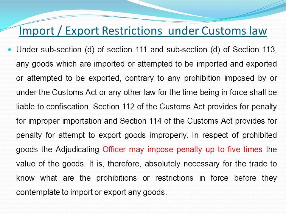 Import / Export Restrictions under Customs law Under sub-section (d) of section 111 and sub-section (d) of Section 113, any goods which are imported or attempted to be imported and exported or attempted to be exported, contrary to any prohibition imposed by or under the Customs Act or any other law for the time being in force shall be liable to confiscation.