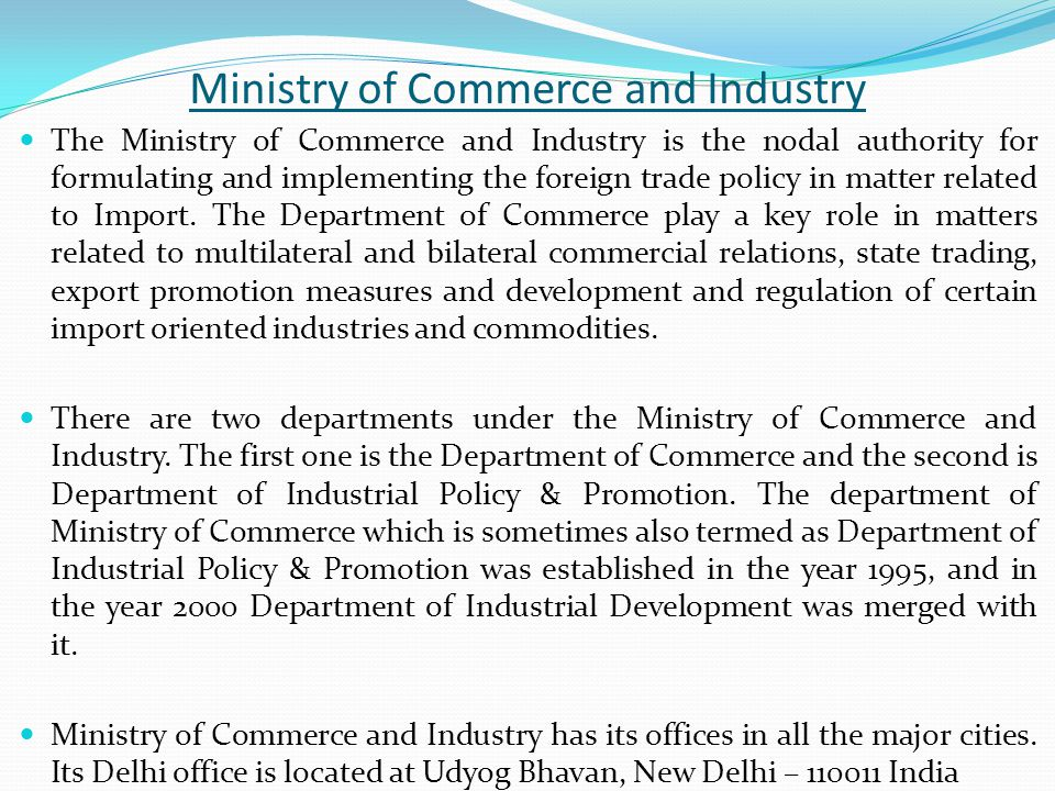 Ministry of Commerce and Industry The Ministry of Commerce and Industry is the nodal authority for formulating and implementing the foreign trade policy in matter related to Import.