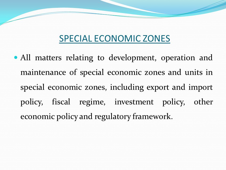 SPECIAL ECONOMIC ZONES All matters relating to development, operation and maintenance of special economic zones and units in special economic zones, including export and import policy, fiscal regime, investment policy, other economic policy and regulatory framework.