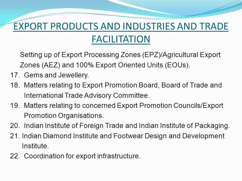 EXPORT PRODUCTS AND INDUSTRIES AND TRADE FACILITATION Setting up of Export Processing Zones (EPZ)/Agricultural Export Zones (AEZ) and 100% Export Oriented Units (EOUs).