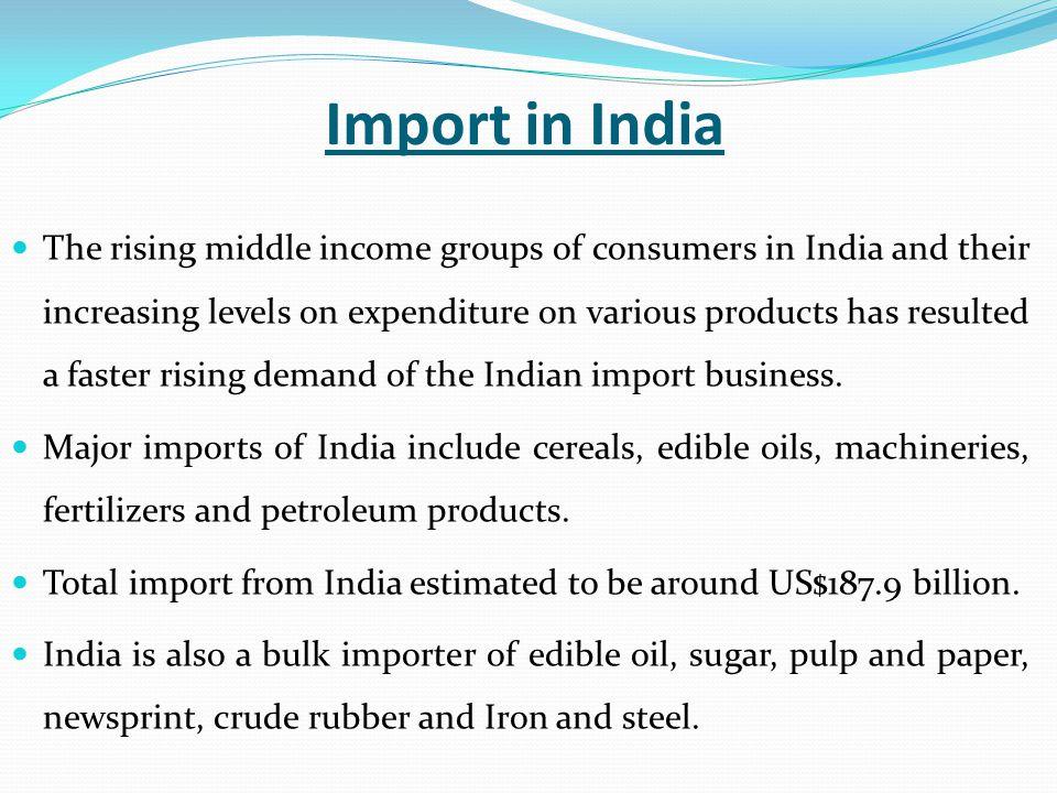 Import in India The rising middle income groups of consumers in India and their increasing levels on expenditure on various products has resulted a faster rising demand of the Indian import business.