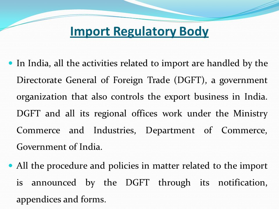 Import Regulatory Body In India, all the activities related to import are handled by the Directorate General of Foreign Trade (DGFT), a government organization that also controls the export business in India.